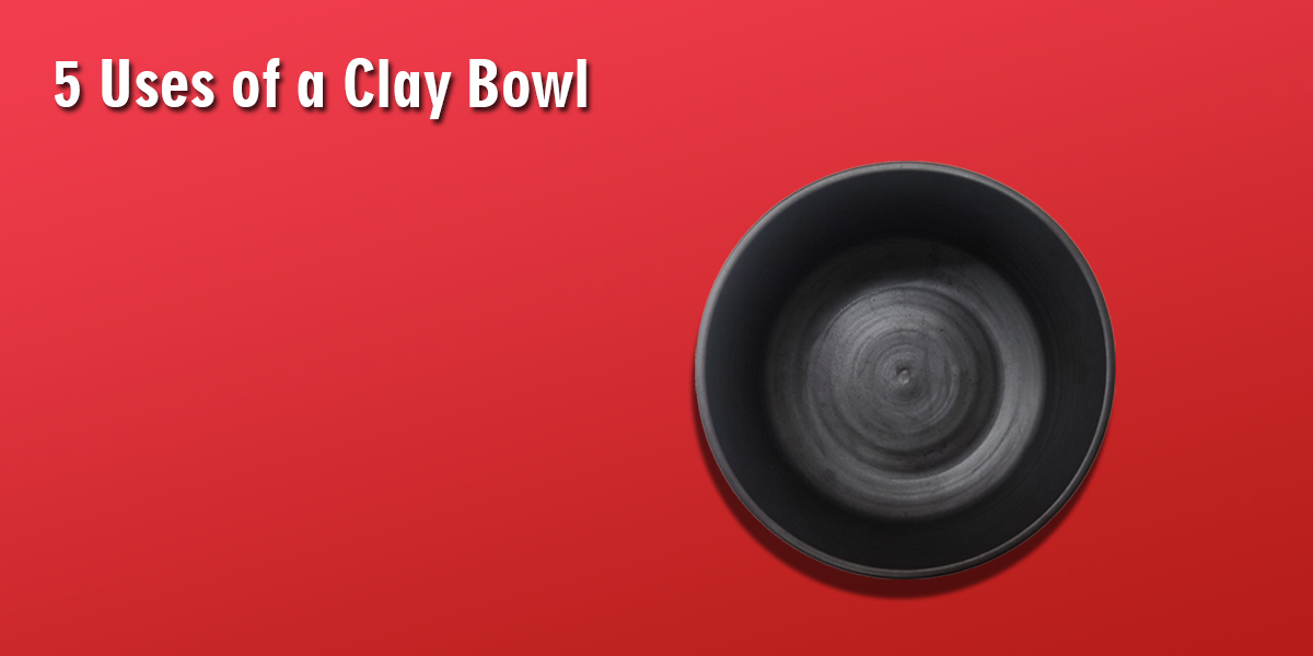 Five Uses Of Clay Bowl